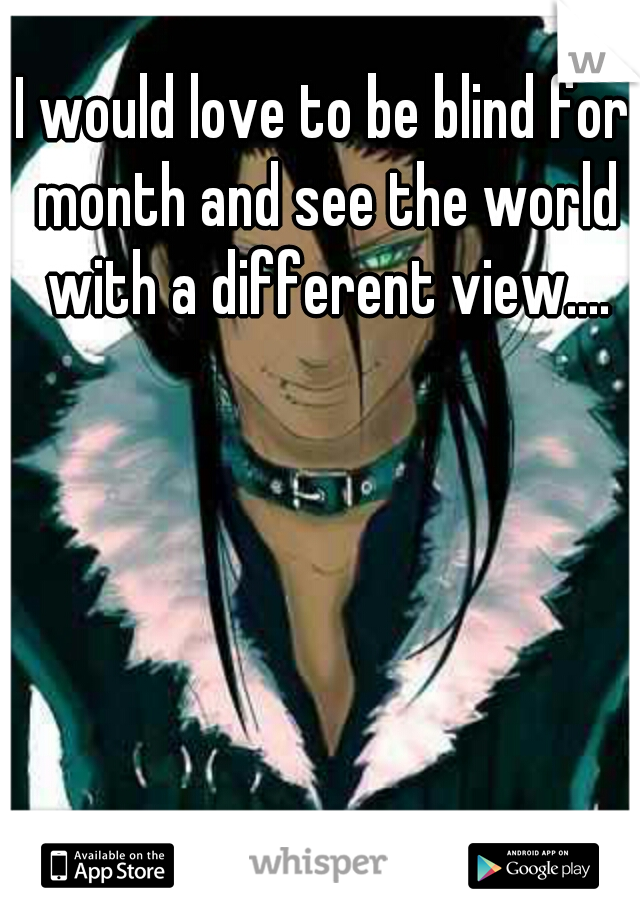 I would love to be blind for month and see the world with a different view....