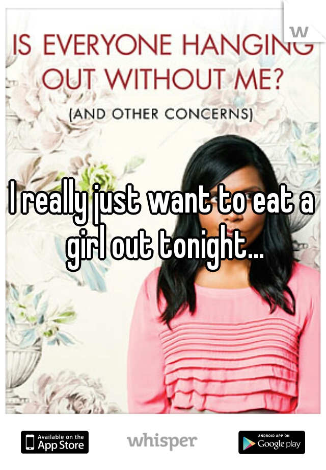 I really just want to eat a girl out tonight...