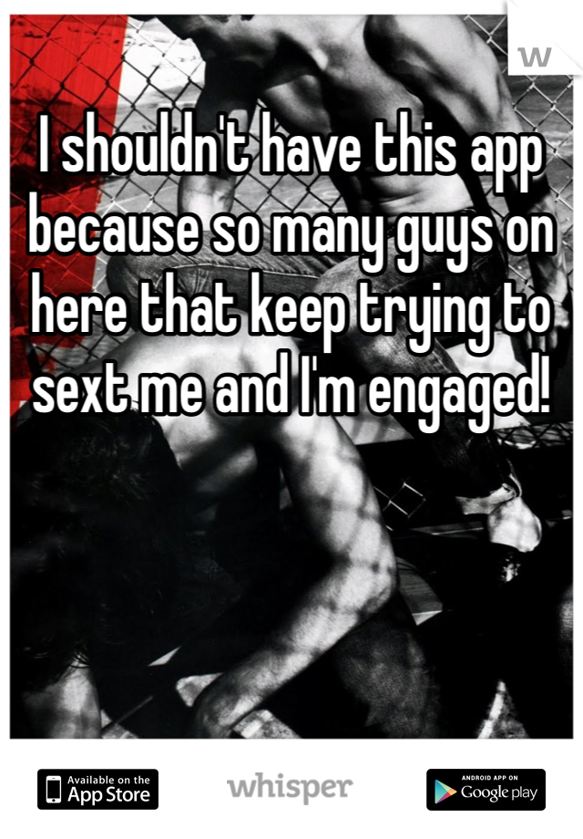 I shouldn't have this app because so many guys on here that keep trying to sext me and I'm engaged!
