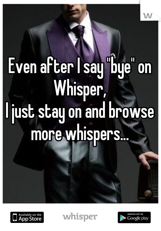"""Even after I say """"bye"""" on Whisper,  I just stay on and browse more whispers..."""
