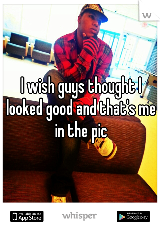 I wish guys thought I looked good and that's me in the pic