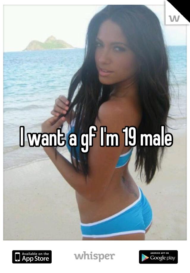 I want a gf I'm 19 male