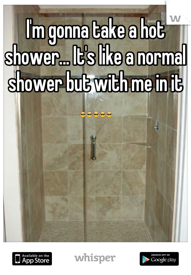 I'm gonna take a hot shower... It's like a normal shower but with me in it 😎😎😎😎😎