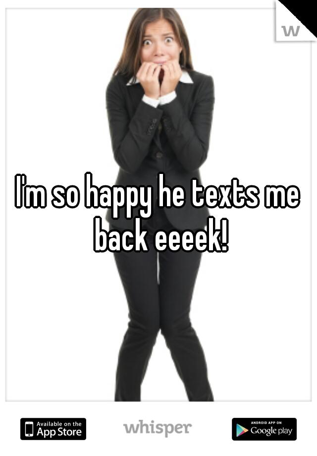I'm so happy he texts me back eeeek!