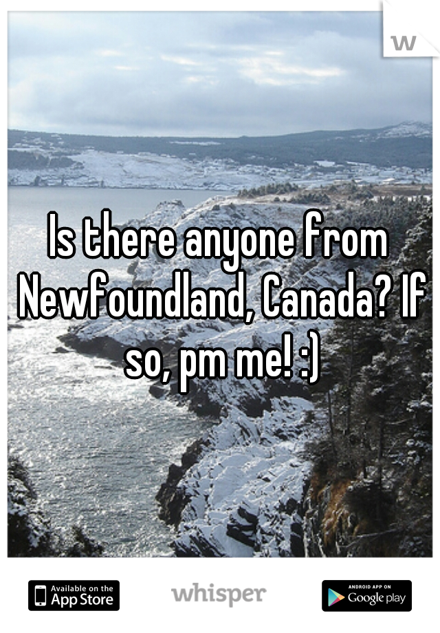 Is there anyone from Newfoundland, Canada? If so, pm me! :)