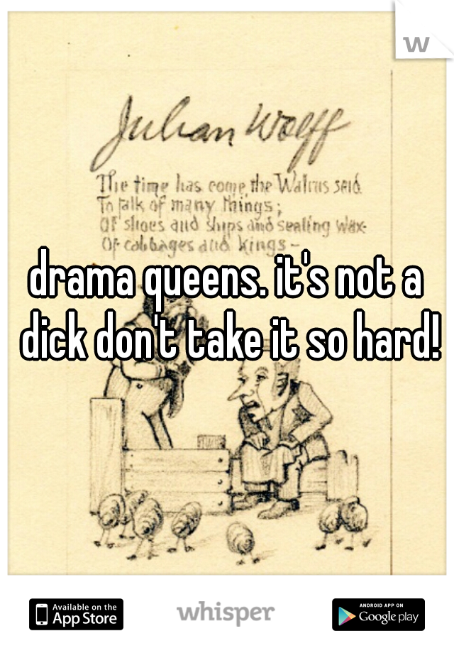drama queens. it's not a dick don't take it so hard!