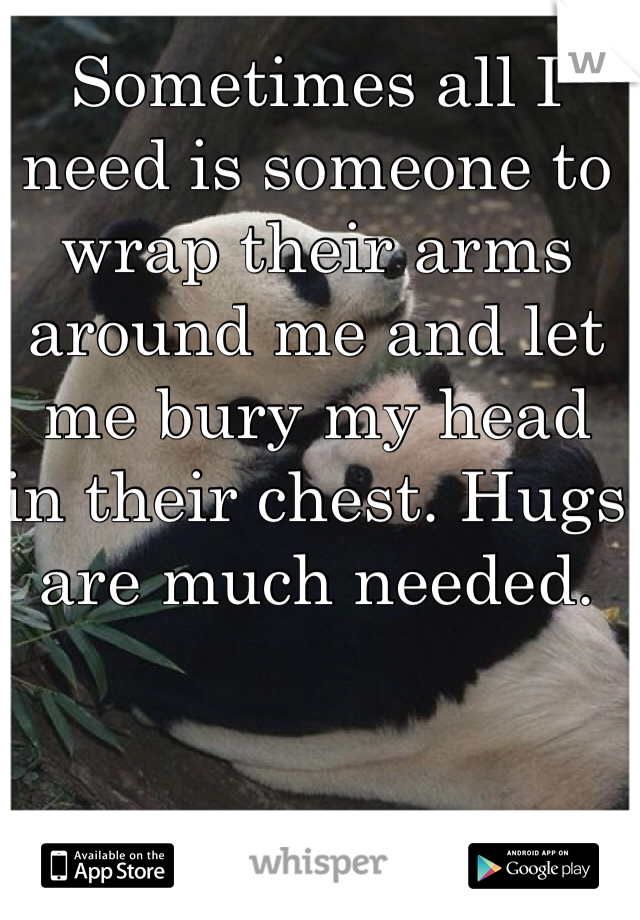 Sometimes all I need is someone to wrap their arms around me and let me bury my head in their chest. Hugs are much needed.