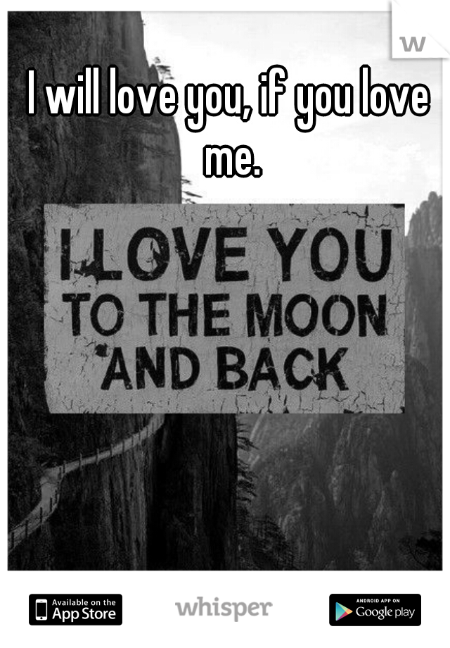 I will love you, if you love me.