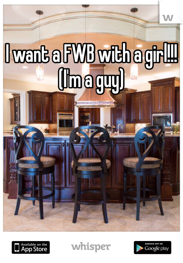 I want a FWB with a girl!!! (I'm a guy)