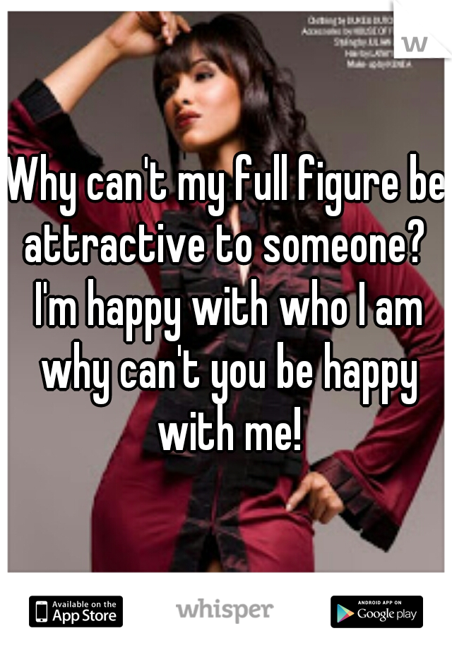 Why can't my full figure be attractive to someone?  I'm happy with who I am why can't you be happy with me!