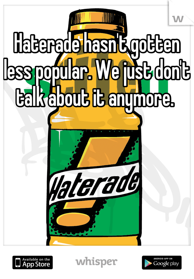Haterade hasn't gotten less popular. We just don't talk about it anymore.