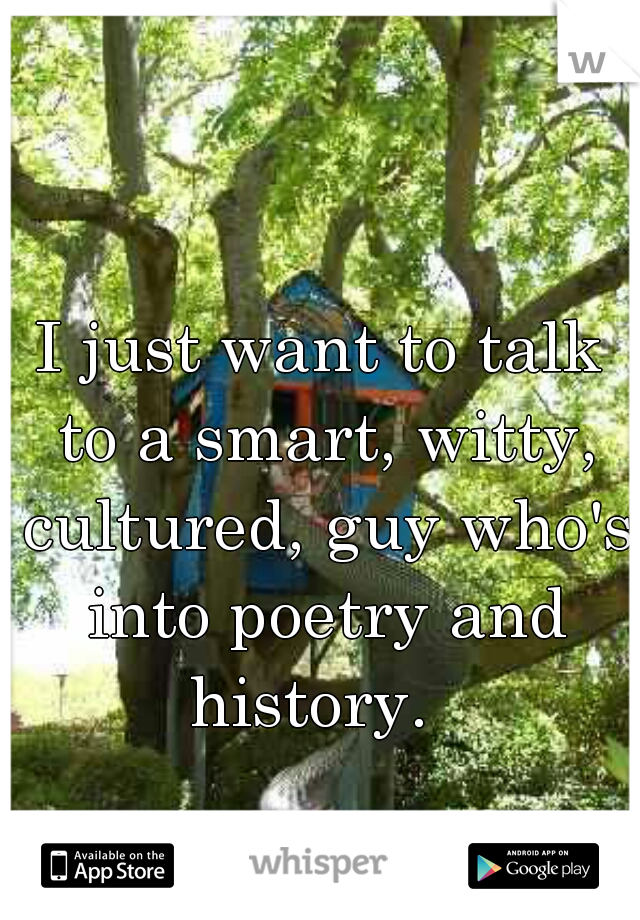 I just want to talk to a smart, witty, cultured, guy who's into poetry and history.