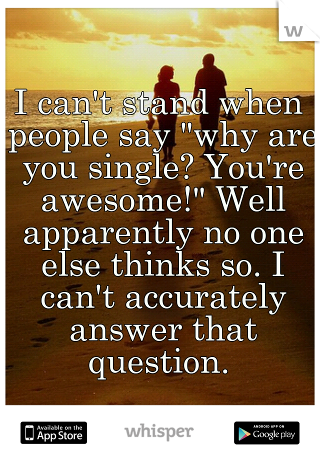 """I can't stand when people say """"why are you single? You're awesome!"""" Well apparently no one else thinks so. I can't accurately answer that question."""