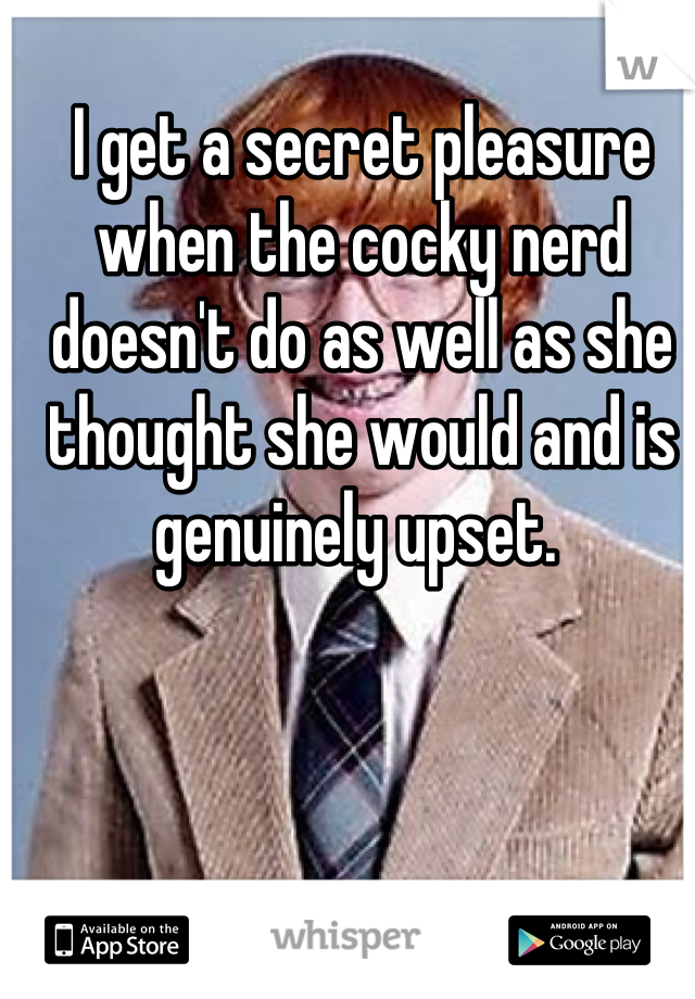 I get a secret pleasure when the cocky nerd doesn't do as well as she thought she would and is genuinely upset.