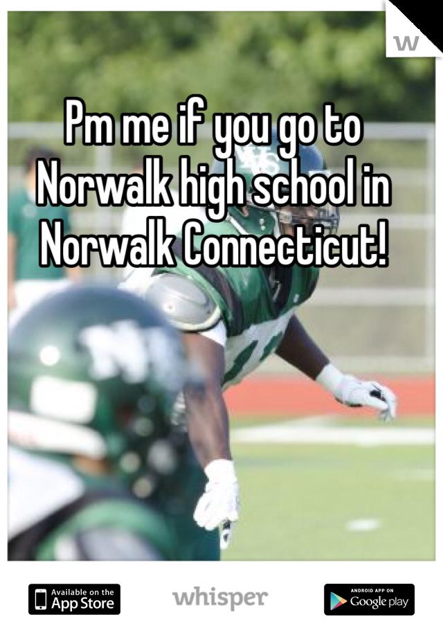 Pm me if you go to Norwalk high school in Norwalk Connecticut!