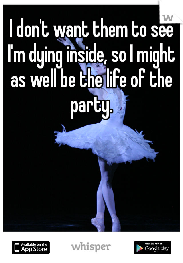 I don't want them to see I'm dying inside, so I might as well be the life of the party.