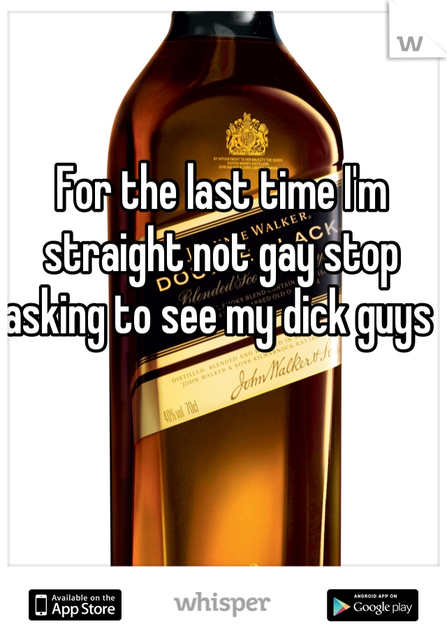 For the last time I'm straight not gay stop asking to see my dick guys