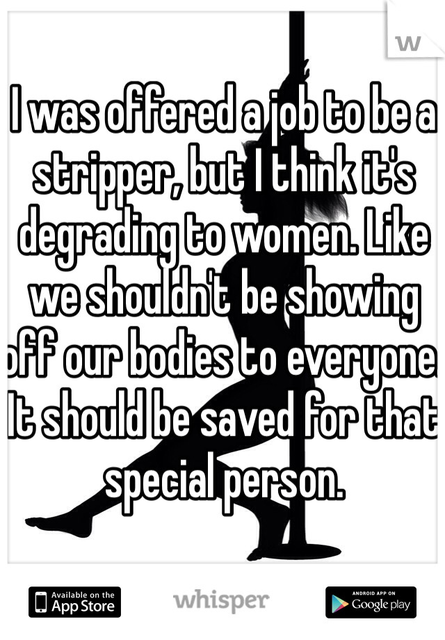 I was offered a job to be a stripper, but I think it's degrading to women. Like we shouldn't be showing off our bodies to everyone. It should be saved for that special person.
