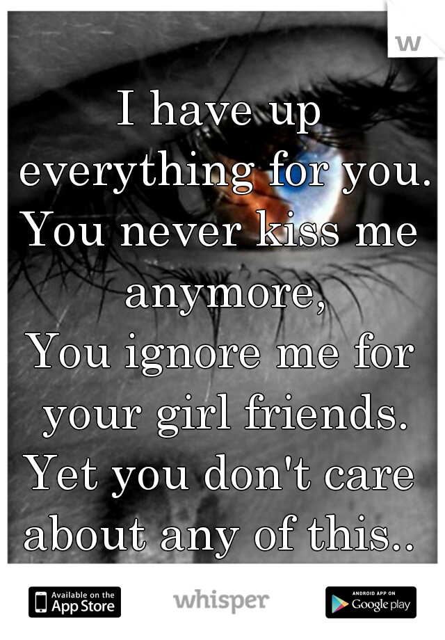 I have up everything for you. You never kiss me anymore, You ignore me for your girl friends. Yet you don't care about any of this..
