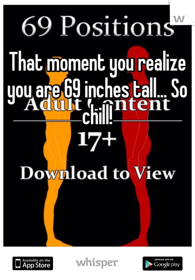 That moment you realize you are 69 inches tall... So chill!