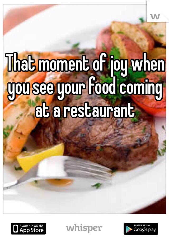 That moment of joy when you see your food coming at a restaurant