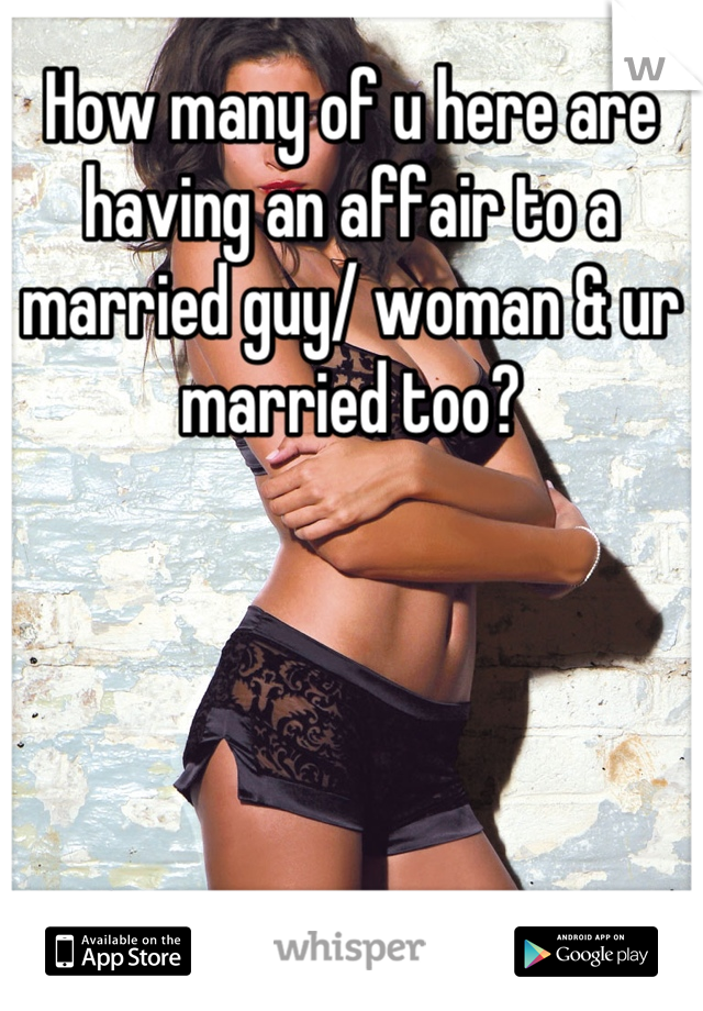 How many of u here are having an affair to a married guy/ woman & ur married too?