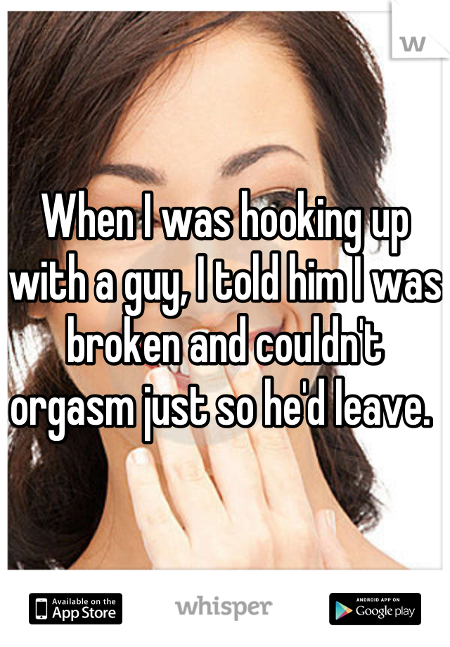 When I was hooking up with a guy, I told him I was broken and couldn't orgasm just so he'd leave.