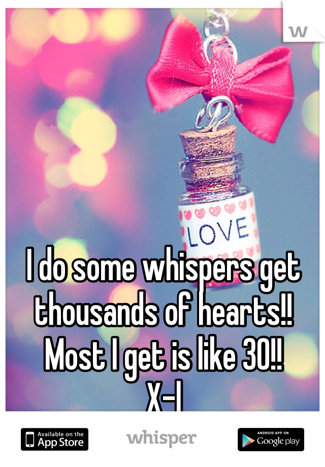 I do some whispers get thousands of hearts!! Most I get is like 30!!  X-|