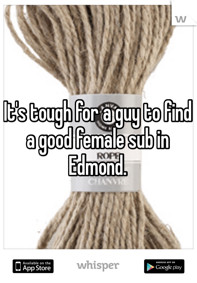 It's tough for a guy to find a good female sub in Edmond.