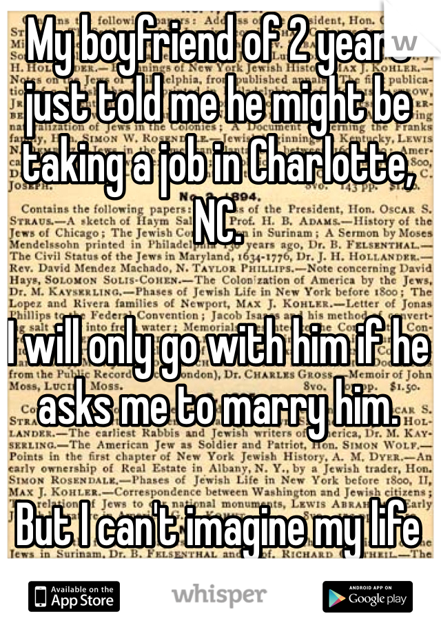 My boyfriend of 2 years just told me he might be taking a job in Charlotte, NC.  I will only go with him if he asks me to marry him.  But I can't imagine my life without him.