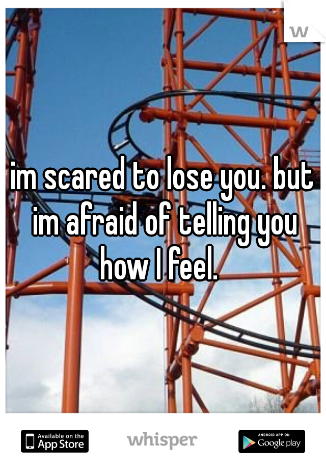im scared to lose you. but im afraid of telling you how I feel.
