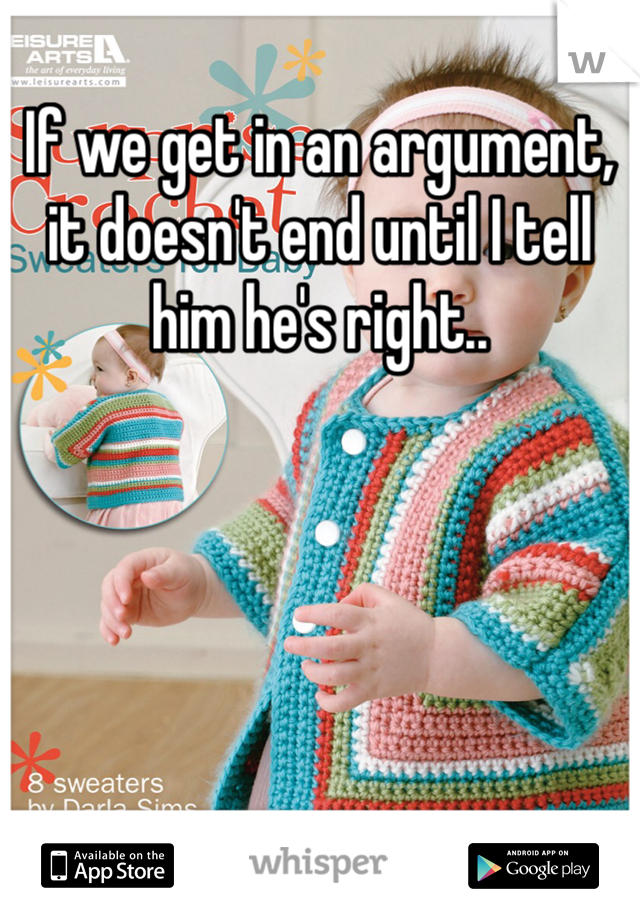 If we get in an argument, it doesn't end until I tell him he's right..