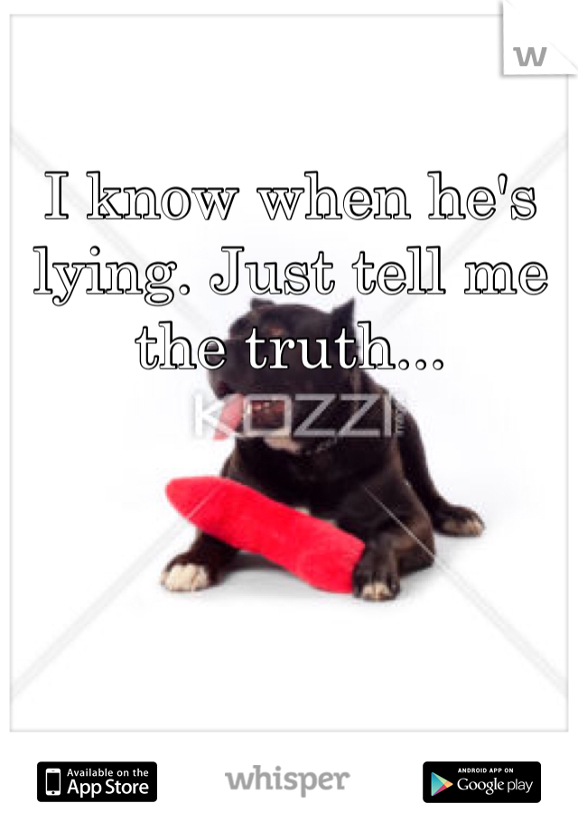 I know when he's lying. Just tell me the truth...