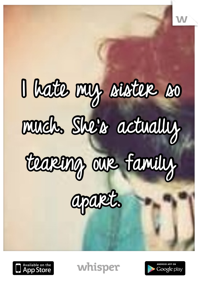 I hate my sister so much. She's actually tearing our family apart.