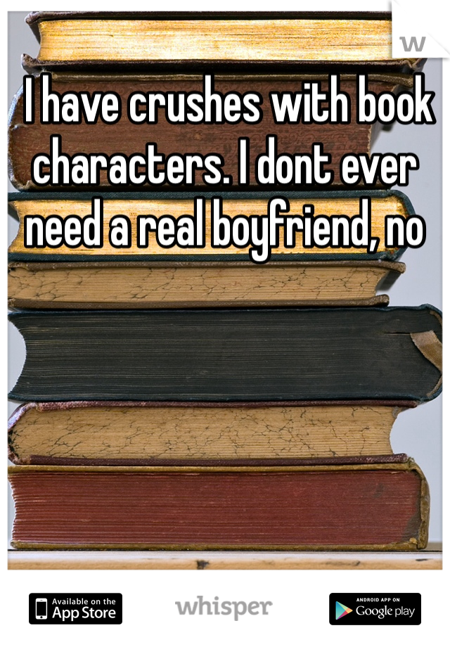 I have crushes with book characters. I dont ever need a real boyfriend, no