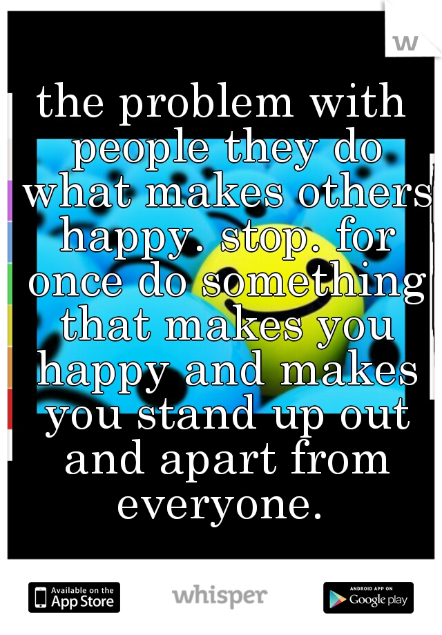 the problem with people they do what makes others happy. stop. for once do something that makes you happy and makes you stand up out and apart from everyone.