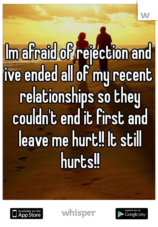Im afraid of rejection and ive ended all of my recent  relationships so they couldn't end it first and leave me hurt!! It still hurts!!