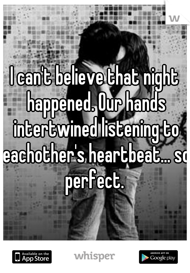 I can't believe that night happened. Our hands intertwined listening to eachother's heartbeat... so perfect.
