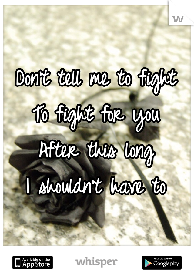 Don't tell me to fight To fight for you After this long I shouldn't have to