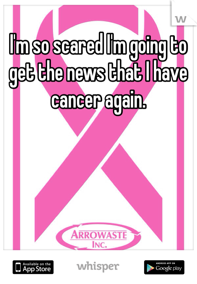 I'm so scared I'm going to get the news that I have cancer again.