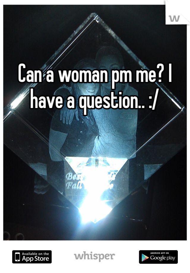 Can a woman pm me? I have a question.. :/