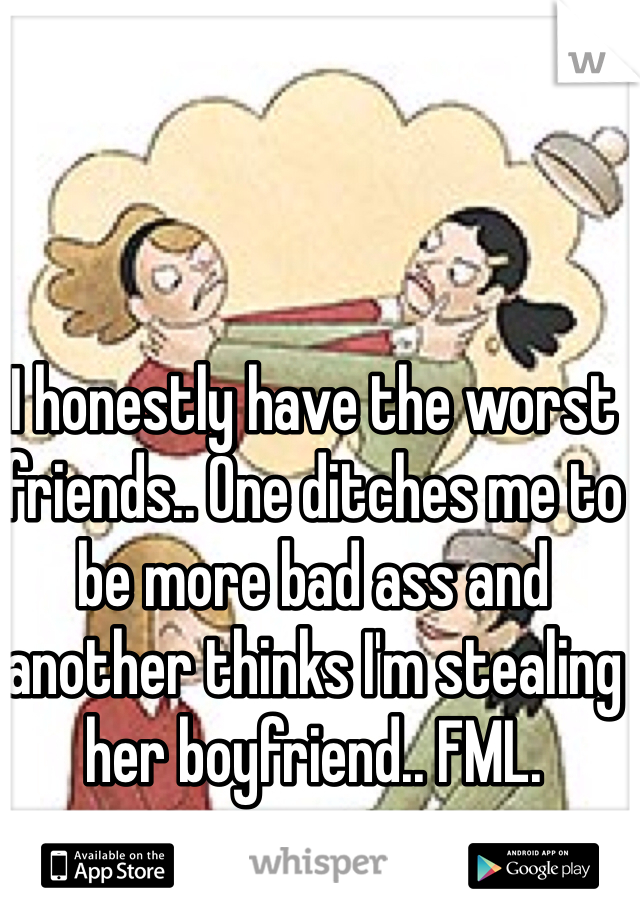 I honestly have the worst friends.. One ditches me to be more bad ass and another thinks I'm stealing her boyfriend.. FML.