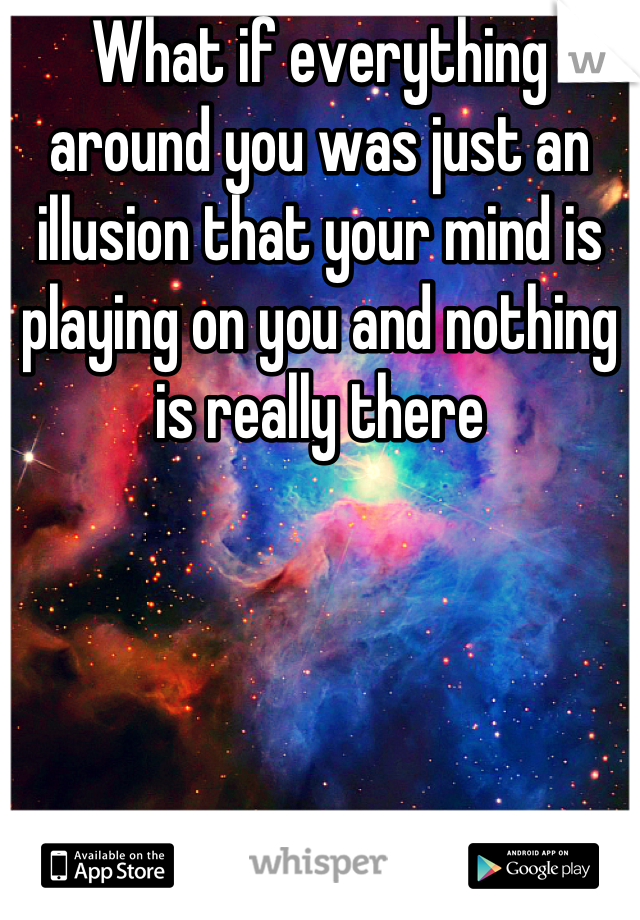 What if everything around you was just an illusion that your mind is playing on you and nothing is really there