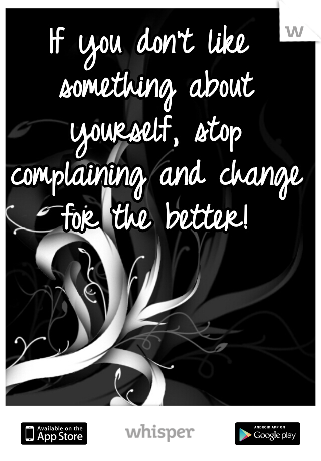 If you don't like something about yourself, stop complaining and change for the better!
