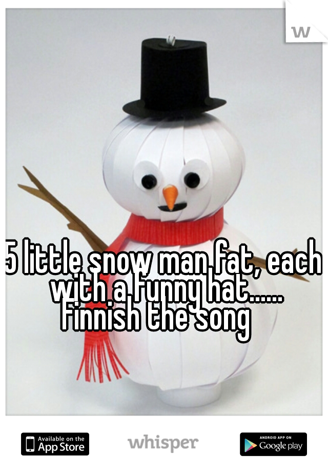 5 little snow man fat, each with a funny hat...... Finnish the song