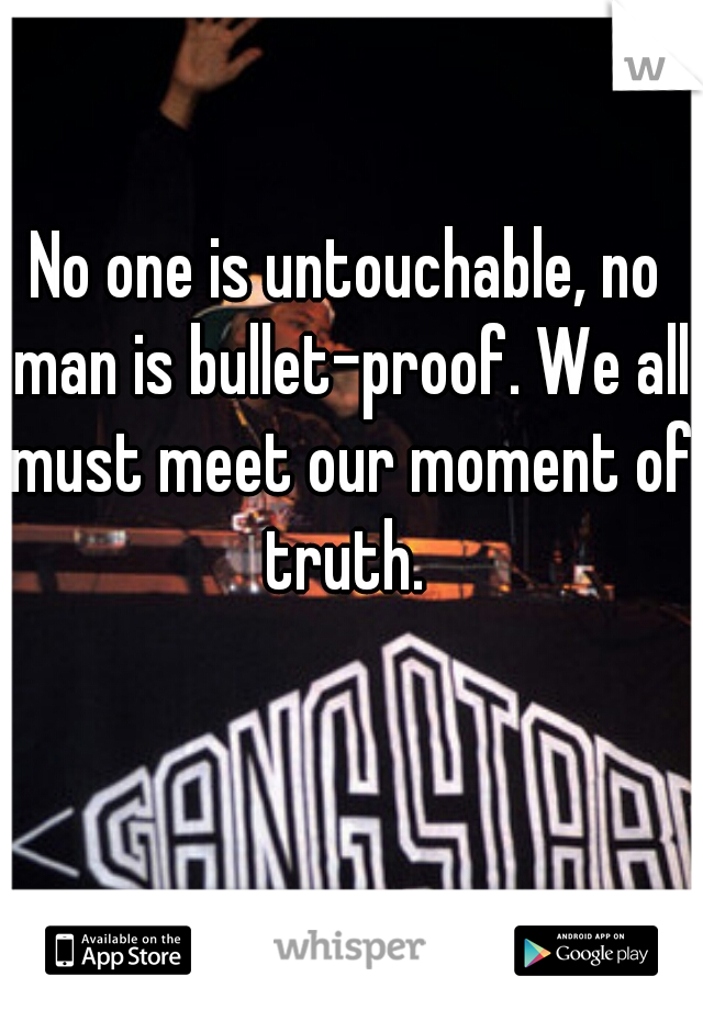 No one is untouchable, no man is bullet-proof. We all must meet our moment of truth.