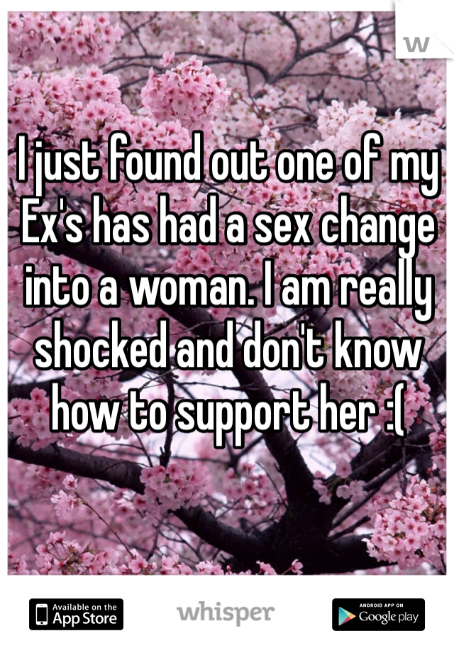 I just found out one of my Ex's has had a sex change into a woman. I am really shocked and don't know how to support her :(