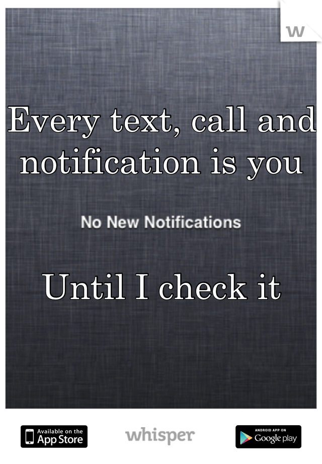 Every text, call and notification is you   Until I check it