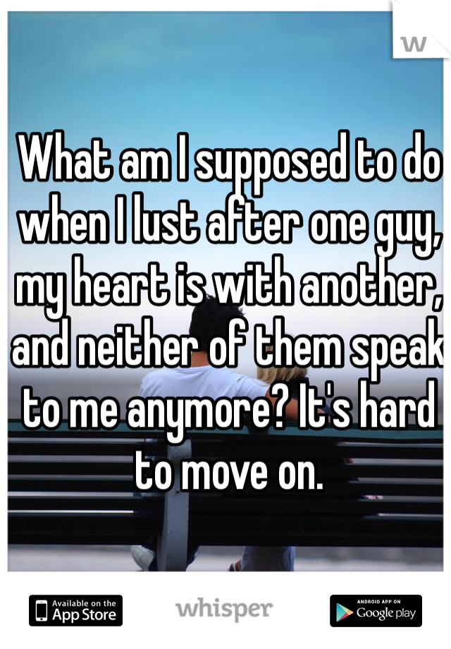 What am I supposed to do when I lust after one guy, my heart is with another, and neither of them speak to me anymore? It's hard to move on.