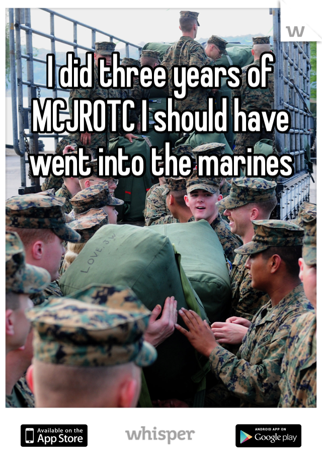 I did three years of MCJROTC I should have went into the marines